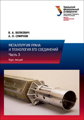 Металлургия урана и технология его соединений: курс лекций : в 3 ч., Ч. 3