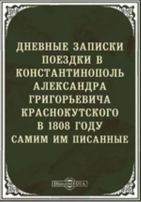 Дневные поездки в Константинополь Александра Григорьевича Краснокутского в 1808 г. самим им писанные