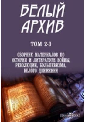Белый архив. Т. 2-3. Сборник материалов по истории и литературе войны, революции, большевизма, белого движения