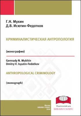 Криминалистическая антропология = ANTHROPOLOGICAL CRIMINOLOGY: монография