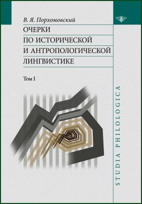 Очерки по исторической и антропологической лингвистике: научно-популярное издание : В 2 томах. Том 1