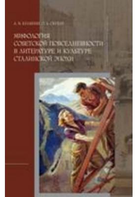 Мифология советской повседневности в литературе и культуре сталинской эпохи: монография