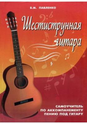 Шестиструнная гитара : Самоучитель по аккомпанементу пению под гитару. Учебно-методическое пособие