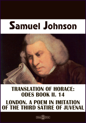 Translation of Horace: Odes Book II. 14. London. A Poem in Imitation of the Third Satire of Juvenal. The Vanity of Human Wishes. The Tenth Satire of Juvenal Imitated. Essays from