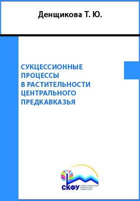 Сукцессионные процессы в растительности Центрального Предкавказья: монография
