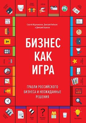 Бизнес как игра : грабли российского бизнеса и неожиданные решения: научно-популярное издание