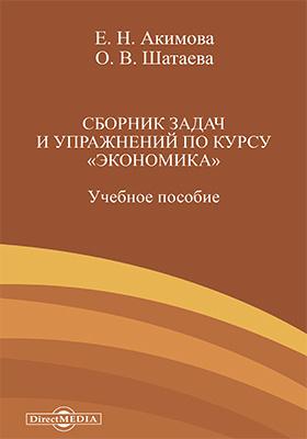 Сборник задач и упражнений по курсу «Экономика»: учебное пособие
