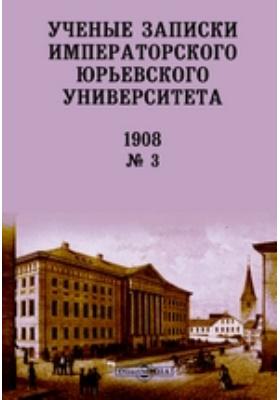 Ученые записки Императорского Юрьевского Университета = Acta et Commentationes Imp. Universitatis Jurievensis (olim dorpatensis): журнал. 1908. № 3