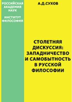 Столетняя дискуссия: западничество и самобытность в русской философии: монография