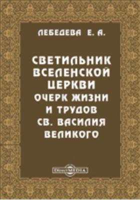 Светильник Вселенской церкви. Очерк жизни и трудов св. Василия Великого