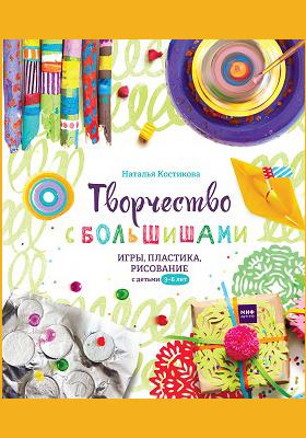 Творчество с большишами : игры, пластика, рисование с детьми 3—6 лет: научно-популярное издание