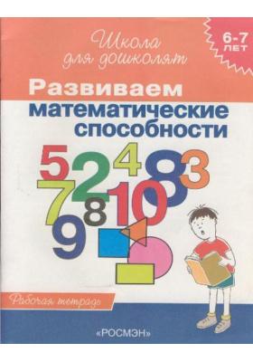 Развиваем математические способности. 6-7 лет : Рабочая тетрадь