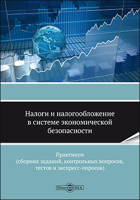 Налоги и налогообложение в системе экономической безопасности : практикум (сборник заданий, контрольных вопросов, тестов и экспресс-опросов)