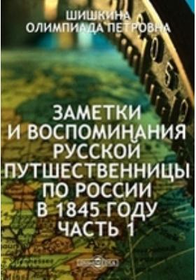 Заметки и воспоминания русской путшественницы по России в 1845 году: документально-художественная литература, Ч. 1