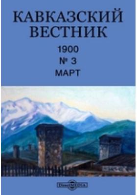 Кавказский вестник: журнал. 1900. № 3, Март