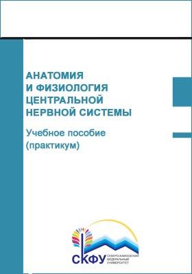 Анатомия и физиология центральной нервной системы : учебное пособие (практикум): практикум