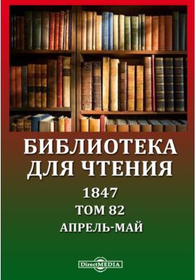 Библиотека для чтения: журнал. 1847. Том 82, Апрель-май