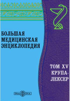 Большая медицинская энциклопедия: энциклопедия. Т. XV. Крупа-Лексер