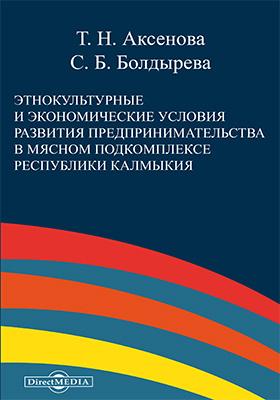Этнокультурные и экономические условия развития предпринимательства в мясном подкомплексе республики Калмыкия: монография