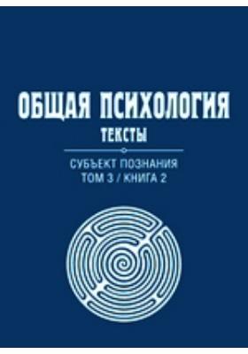 Общая психология : Тексты: учебное пособие. Т. 3, кн. 2. Субъект познания