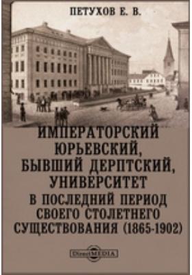 Императорский Юрьевский, бывший Дерптский, университет в последний период своего столетнего существования (1865-1902)