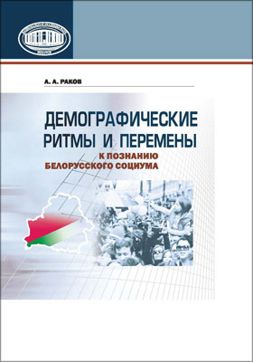 Демографические ритмы и перемены: к познанию белорусского социума : избранное: научное издание