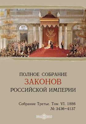 Полное собрание законов Российской империи. Собрание третье. Т. VI. 1886. От № 3436-4137 и дополнения