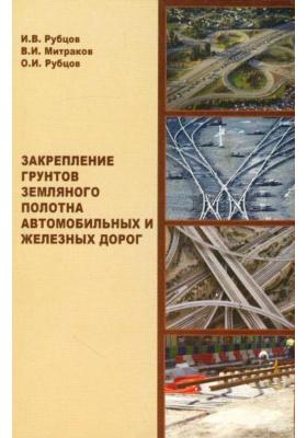 Закрепление грунтов земляного полотна автомобильных и железных дорог : Научное издание