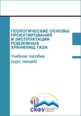 Геологические основы проектирования и эксплуатации подземных хранилищ газа : учебное пособие (курс лекций): курс лекций