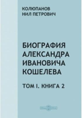Биография Александра Ивановича Кошелева. Т. I, Книга 2