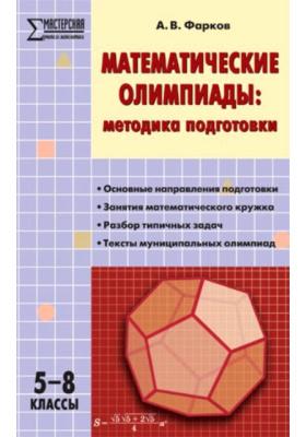 Математические олимпиады: методика подготовки. 5-8 классы : Основные направления подготовки. Занятия математического кружка. Разбор типичных задач. Тексты муниципальных олимпиад