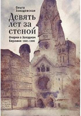 Девять лет за стеной. Очерки о Западном Берлине. 1981–1990: публицистика