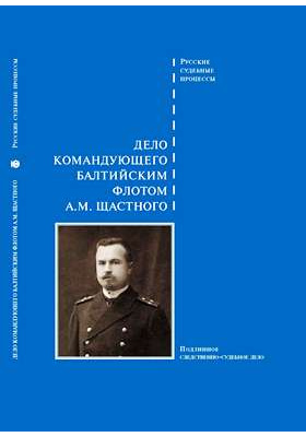 Дело командующего балтийским флотом А.М. Щастного : подлинное следственно-судебное дело: монография