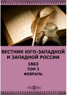 Вестник Юго-западной и Западной России: журнал. 1863. Том 3, Февраль