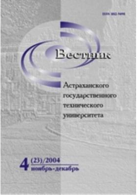 Вестник Астраханского Государственного Технического Университета: журнал. 2004. № 4(23)
