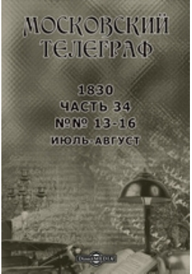 Московский телеграф: журнал. 1830. №№ 13-16, Июль-август, Ч. 34