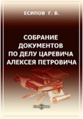 Собрание документов по делу царевича Алексея Петровича: документально-художественная литература
