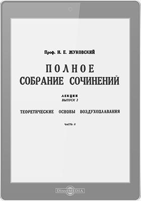 Полное собрание сочинений: лекции. Вып. 2. Теоретические основы воздухоплавания, Ч. 2