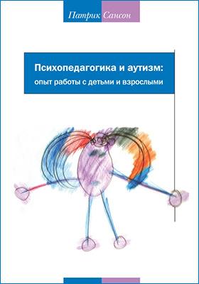 Психопедагогика и аутизм : опыт работы с детьми и взрослыми