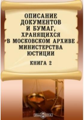 Описание документов и бумаг, хранящихся в Московском архиве Министерства юстиции. Книга 2