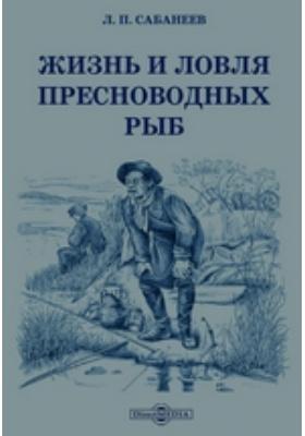 Жизнь и ловля пресноводных рыб: научно-популярное издание