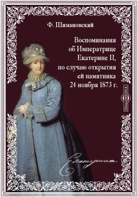 Воспоминания об Императрице Екатерине II, по случаю открытия ей памятника 24 ноября 1873 г