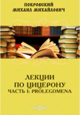 Лекции по Цицерону, Ч. I. Prolegomena