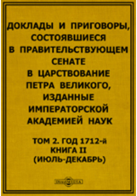 Доклады и приговоры, состоявшиеся в Правительствующем Cенате в царствование Петра Великого. (июль-декабрь). Т. 2, Книга II. Год 1712-й