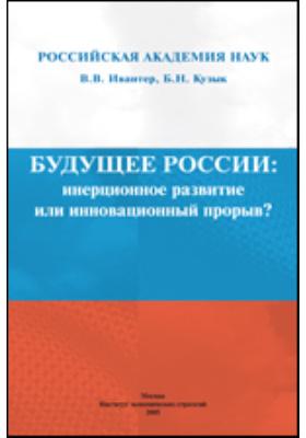Будущее России: инерционное развитие или инновационный прорыв?