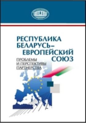 Республика Беларусь – Европейский союз : Проблемы и перспективы партнерства: монография