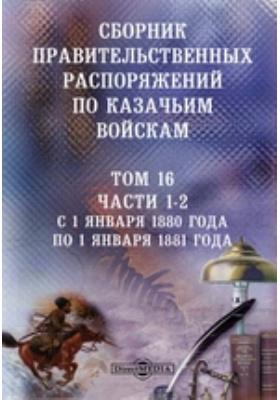 Сборник правительственных распоряжений по казачьим войскам. Т. 16, Ч. 1-2. С 1 января 1880 года по 1 января 1881 года