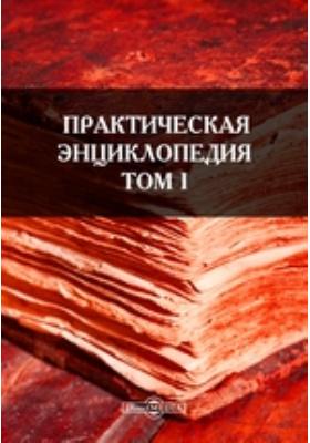 Практическая энциклопедия. Т. I