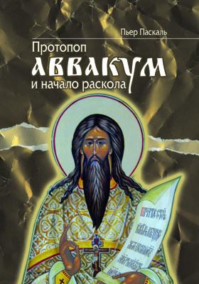 Протопоп Аввакум и начало Раскола: монография