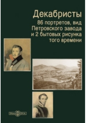 Декабристы. 86 портретов, вид Петровского завода и 2 бытовых рисунка того времени